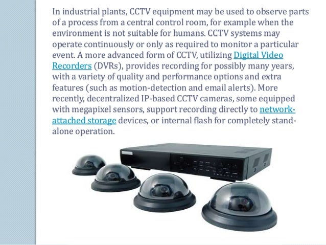 In industrial plants, CCTV equipment may be used to observe parts  of a process from a central control room, for example w...
