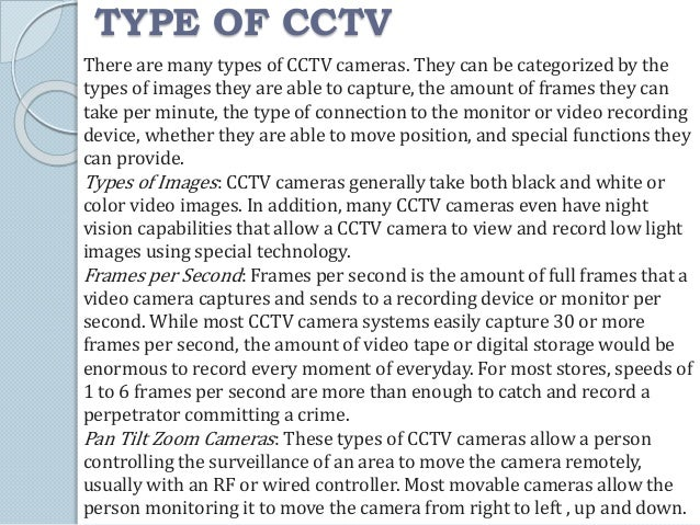 TYPE OF CCTV  There are many types of CCTV cameras. They can be categorized by the  types of images they are able to captu...