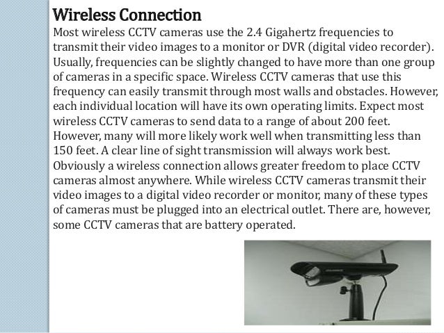 Wireless Connection  Most wireless CCTV cameras use the 2.4 Gigahertz frequencies to  transmit their video images to a mon...