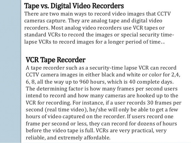 Tape vs. Digital Video Recorders  There are two main ways to record video images that CCTV  cameras capture. They are anal...
