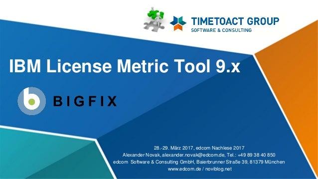 IBM License Metric Tool 9.x 28.-29. März 2017, edcom Nachlese 2017 Alexander Novak, alexander.novak@edcom.de, Tel.: +49 89...