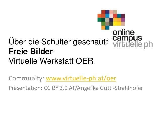 Über die Schulter geschaut: Freie Bilder Virtuelle Werkstatt OER Community: www.virtuelle-ph.at/oer Präsentation: CC BY 3....