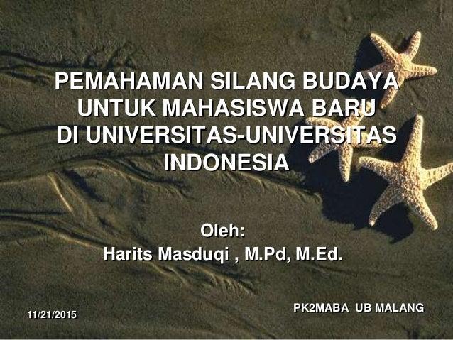 PK2MABA UB MALANG PEMAHAMAN SILANG BUDAYA UNTUK MAHASISWA BARU DI UNIVERSITAS-UNIVERSITAS INDONESIA Oleh: Harits Masduqi ,...