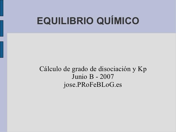 EQUILIBRIO QUÍMICO Cálculo de grado de disociación y Kp Junio B - 2007 jose.PRoFeBLoG.es