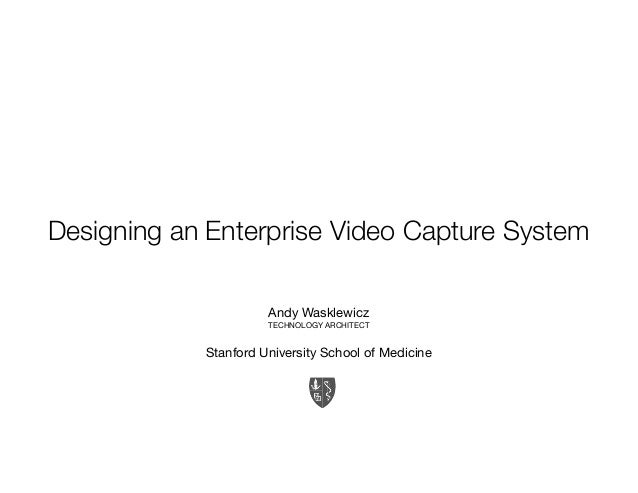 Designing an Enterprise Video Capture System Andy Wasklewicz TECHNOLOGY ARCHITECT Stanford University School of Medicine