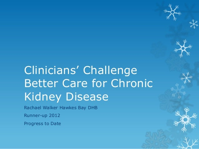 Clinicians' Challenge Better Care for Chronic Kidney Disease Rachael Walker Hawkes Bay DHB Runner-up 2012  Progress to Dat...