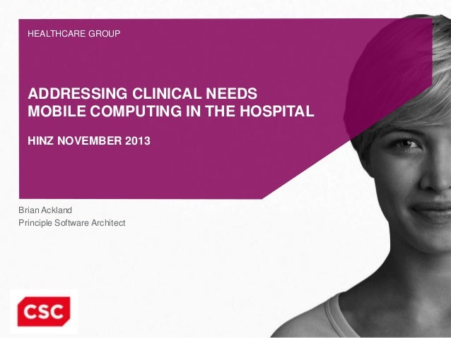HEALTHCARE GROUP  ADDRESSING CLINICAL NEEDS MOBILE COMPUTING IN THE HOSPITAL HINZ NOVEMBER 2013  Brian Ackland Principle S...