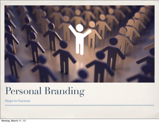 Personal Branding  Steps to SuccessMonday, March 11, 13