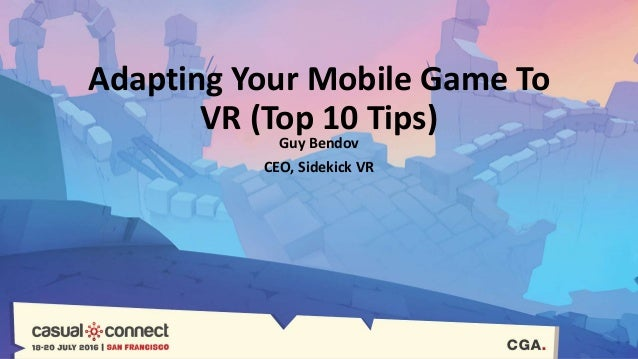 Adapting Your Mobile Game To VR (Top 10 Tips) Guy Bendov CEO, Sidekick VR