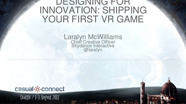 DESIGNING FOR INNOVATION: SHIPPING YOUR FIRST VR GAME Laralyn McWilliams Chief Creative Officer Skydance Interactive @lara...