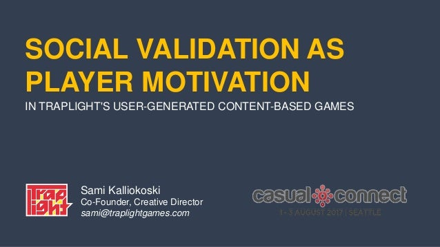 SOCIAL VALIDATION AS PLAYER MOTIVATION IN TRAPLIGHT'S USER-GENERATED CONTENT-BASED GAMES Sami Kalliokoski Co-Founder, Crea...