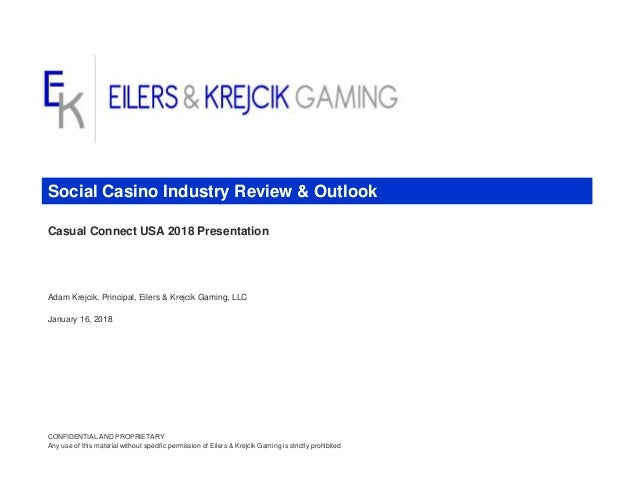Casual Connect USA 2018 Presentation Adam Krejcik, Principal, Eilers & Krejcik Gaming, LLC January 16, 2018 CONFIDENTIAL A...