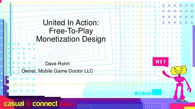 United In Action: Free-To-Play Monetization Design Dave Rohrl Owner, Mobile Game Doctor LLC