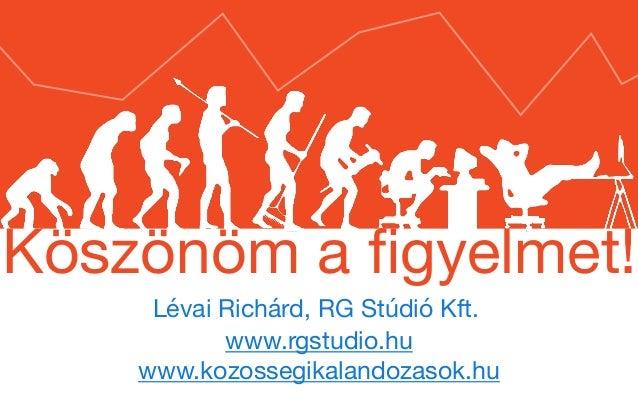Lévai Richárd, RG Stúdió Kft. Köszönöm a figyelmet! www.rgstudio.hu   www.kozossegikalandozasok.hu