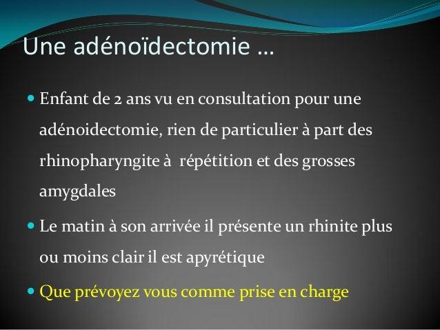 Une adénoïdectomie …  Enfant de 2 ans vu en consultation pour une adénoidectomie, rien de particulier à part des rhinopha...