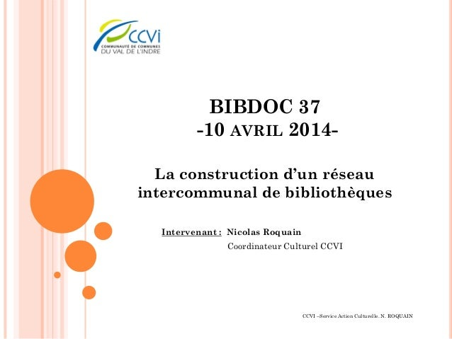 BIBDOC 37 -10 AVRIL 2014- La construction d'un réseau intercommunal de bibliothèques Intervenant : Nicolas Roquain Coordin...