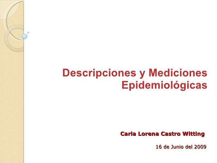 Descripciones y Mediciones Epidemiológicas Carla Lorena Castro Witting 16 de Junio del 2009
