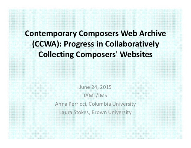 Contemporary Composers Web Archive  (CCWA): Progress in Collaboratively  Collecting Composers' Websites June 24, 2015 IAML...