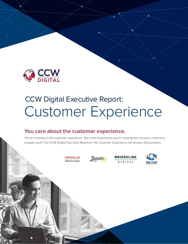 CCW Digital Executive Report: Customer Experience You care about the customer experience. You're investing in the customer...