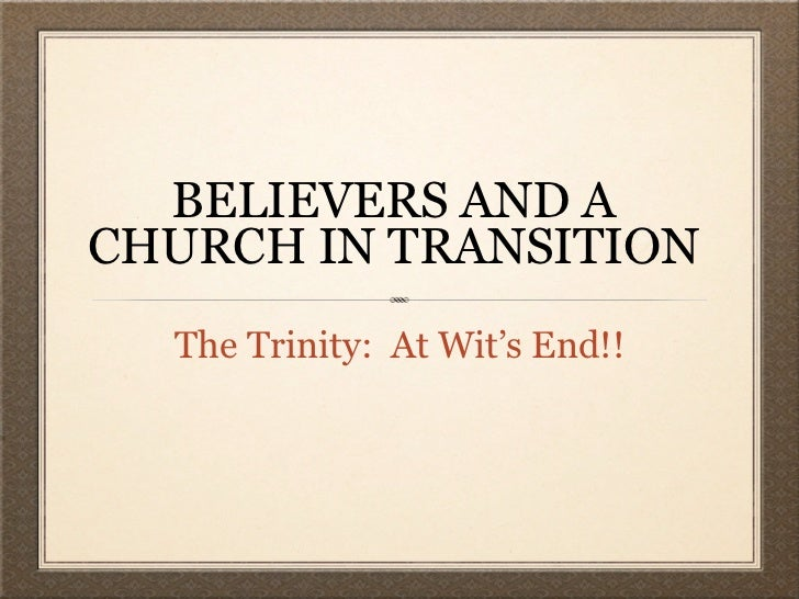 BELIEVERS AND ACHURCH IN TRANSITION  The Trinity: At Wit's End!!