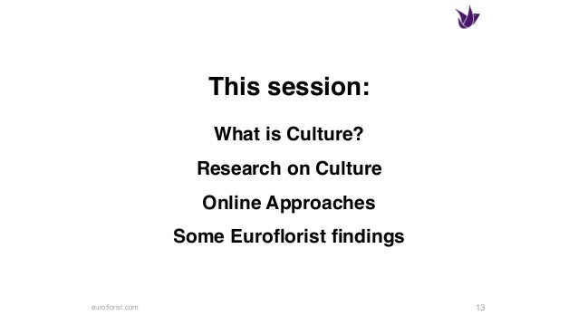 euroflorist.com What is Culture? Research on Culture Online Approaches Some Euroflorist findings 13 This session:
