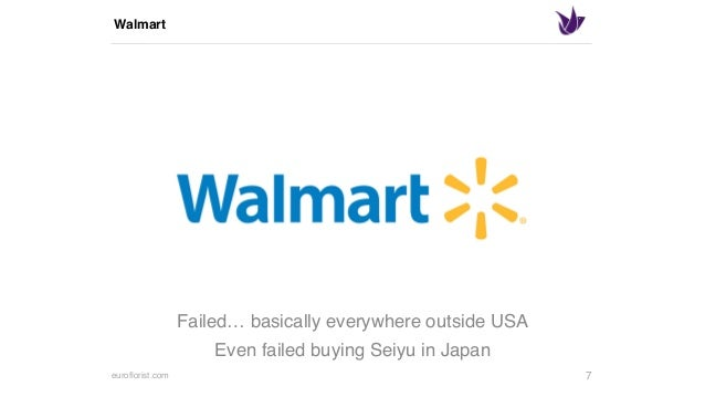 euroflorist.com Walmart 7 Failed… basically everywhere outside USA Even failed buying Seiyu in Japan