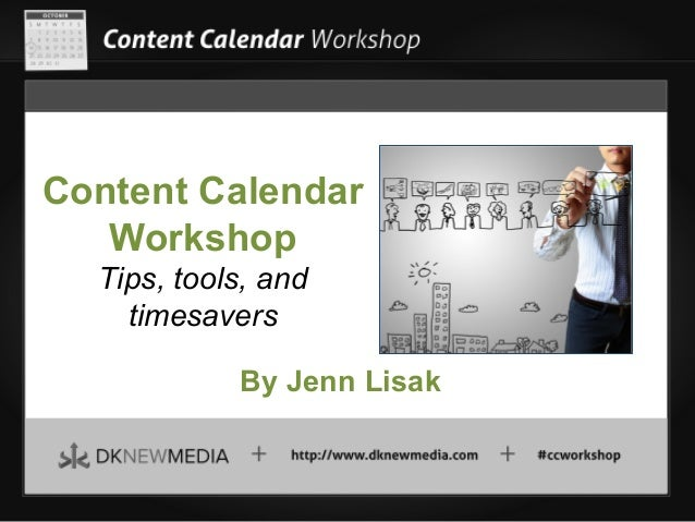 Content Calendar Workshop Tips, tools, and timesavers By Jenn Lisak