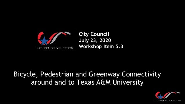 City Council July 23, 2020 Workshop Item 5.3 Bicycle, Pedestrian and Greenway Connectivity around and to Texas A&M Univers...
