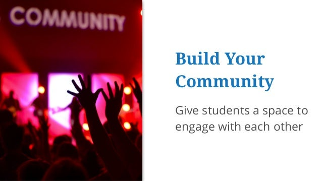 Build Your Community Give students a space to engage with each other