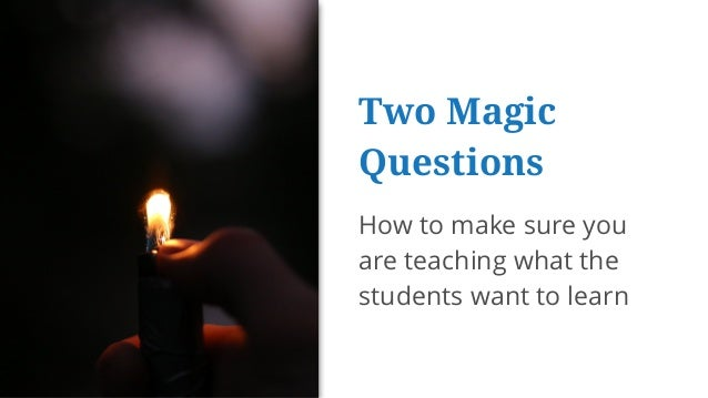 Two Magic Questions How to make sure you are teaching what the students want to learn