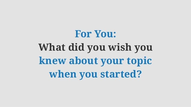 For You: What did you wish you knew about your topic when you started?