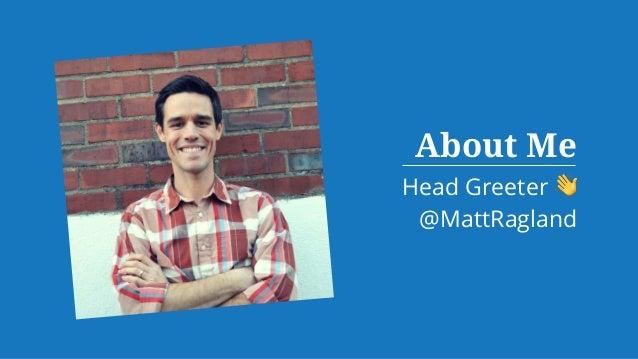 About Me Head Greeter 👋 @MattRagland