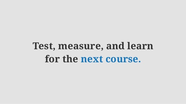 Test, measure, and learn for the next course.