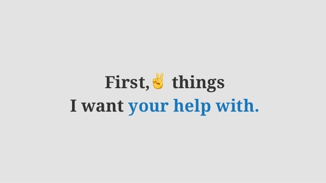 First,✌ things I want your help with.