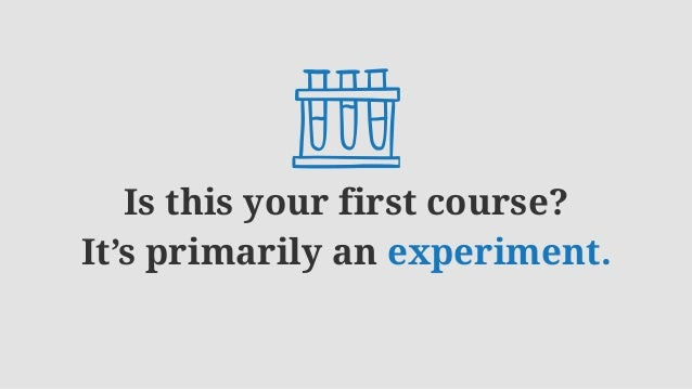 Is this your first course? It's primarily an experiment.