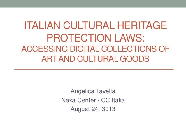 ITALIAN CULTURAL HERITAGE PROTECTION LAWS: ACCESSING DIGITAL COLLECTIONS OF ARTAND CULTURAL GOODS Angelica Tavella Nexa Ce...
