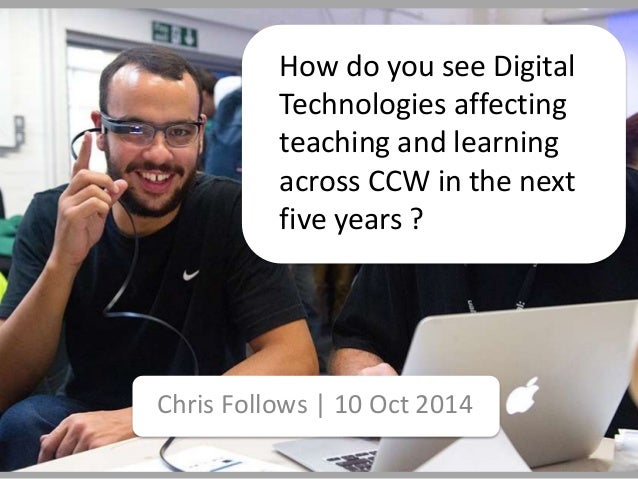 How do you see Digital  Technologies affecting  teaching and learning  across CCW in the next  five years ?  Chris Follows...