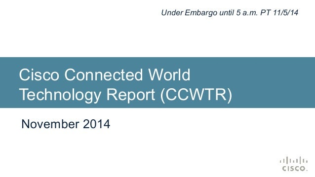 Under Embargo until 5 a.m. PT 11/5/14  Cisco Connected World  Technology Report (CCWTR)  November 2014
