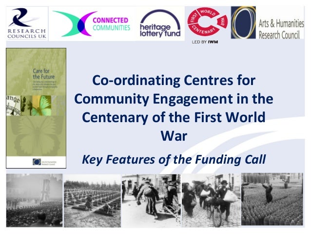 Co-ordinating Centres forCommunity Engagement in theCentenary of the First WorldWarKey Features of the Funding Call
