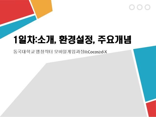 1일차:소개, 환경설정, 주요개념 동국대학교 앱창작터 모바일게임과정II:Cocos2d-X