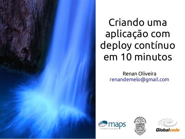Criando uma aplicação com deploy contínuo em 10 minutos Renan Oliveira renandemelo@gmail.com