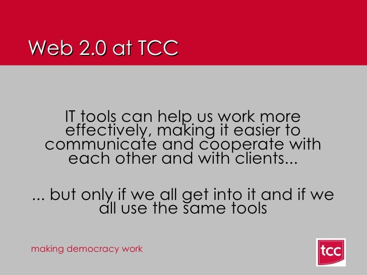 Web 2.0 at TCC IT tools can help us work more effectively, making it easier to communicate and cooperate with each other a...