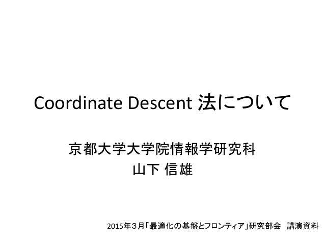 Coordinate Descent 法について 京都大学大学院情報学研究科 山下 信雄 2015年3月「最適化の基盤とフロンティア」研究部会 講演資料