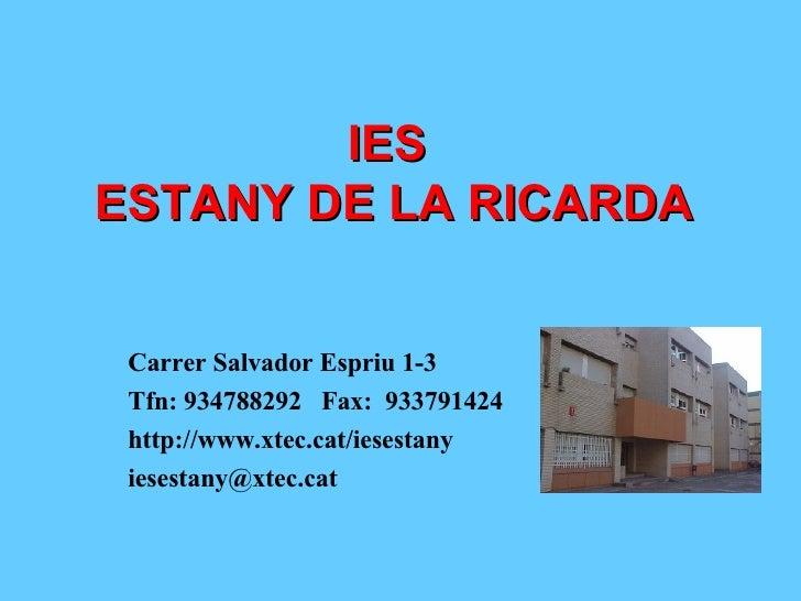 IES  ESTANY DE LA RICARDA Carrer Salvador Espriu 1-3 Tfn: 934788292  Fax:  933791424 http://www.xtec.cat/iesestany [email_...