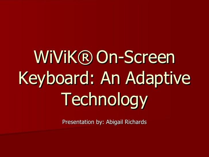 WiViK®   On-Screen Keyboard: An Adaptive Technology Presentation by: Abigail Richards