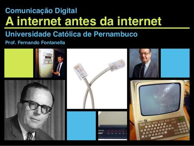 A internet antes da internet Universidade Católica de Pernambuco Prof. Fernando Fontanella Comunicação Digital