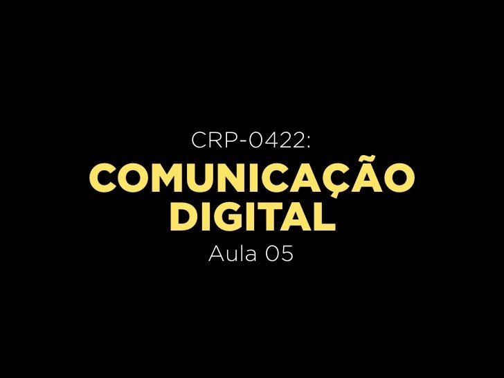 CRP-0420:   CRP-0422:     Aula 02COMUNICAÇÃO   DIGITAL    Aula 05