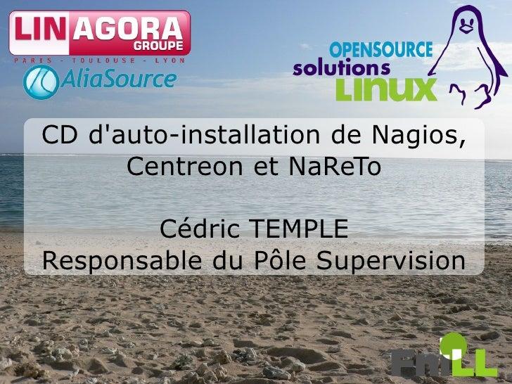 CD d'auto-installation de Nagios,       Centreon et NaReTo          Cédric TEMPLE Responsable du Pôle Supervision         ...