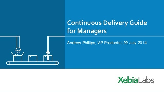 Continuous Delivery Guide for Managers Andrew Phillips, VP Products | 22 July 2014
