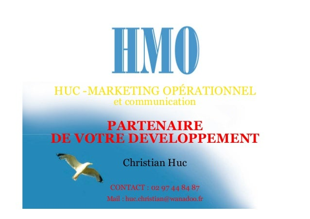 HUC -MARKETING OPÉRATIONNEL et communication PARTENAIRE DE VOTRE DEVELOPPEMENT Christian Huc CONTACT : 02 97 44 84 87 Mail...